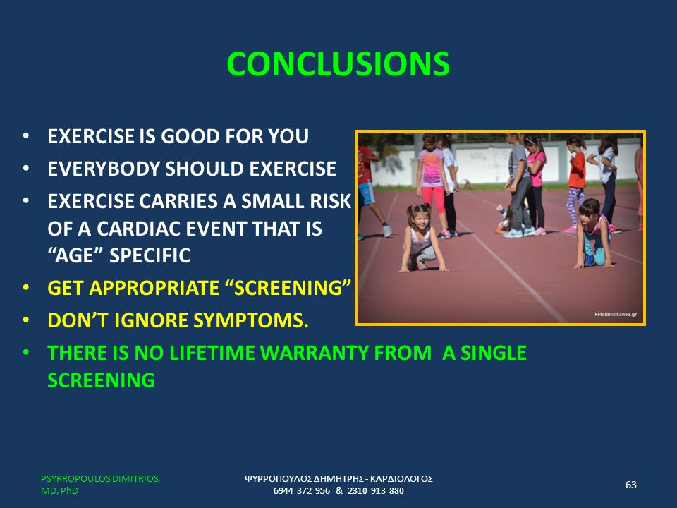 CONCLUSIONS EXERCISE IS GOOD FOR YOU EVERYBODY SHOULD EXERCISE EXERCISE CARRIES A SMALL RISK OF A CARDIAC EVENT THAT IS AGE SPECIFIC GET APPROPRIATE SCREENING DON'T IGNORE SYMPTOMS.
