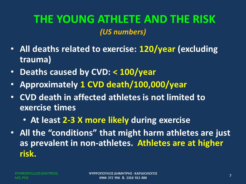 THE YOUNG ATHLETE AND THE RISK (US numbers) All deaths related to exercise: 120/year (excluding trauma) Deaths caused by CVD: < 100/year Approximately 1 CVD death/100,000/year CVD death in affected athletes is not limited to exercise times At least 2-3 X more likely during exercise All the conditions that might harm athletes are just as prevalent in non-athletes.