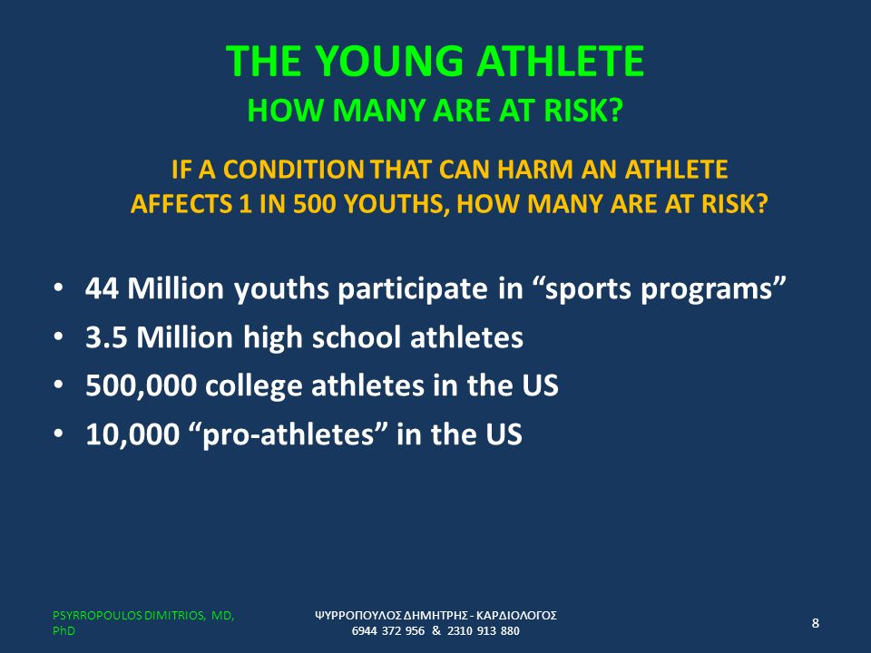 LOWERING RISK IN THE YOUNG ATHLETE Pre-participation Exam Parental involvement in children and adolescents Coaches/trainer/athlete awareness Symptom awareness Workout/practice design Hydration/electrolyte replacement AEDs in close proximity when feasible and AED training CPR training of coaches/trainers/athletes ΨΥΡΡΟΠΟΥΛΟΣ ΔΗΜΗΤΡΗΣ - ΚΑΡΔΙΟΛΟΓΟΣ 6944 372 956 & 2310 913 880 PSYRROPOULOS DIMITRIOS, MD, PhD 49 automated external defibrillators (AED) Cardiopulmonary resuscitation (CPR)