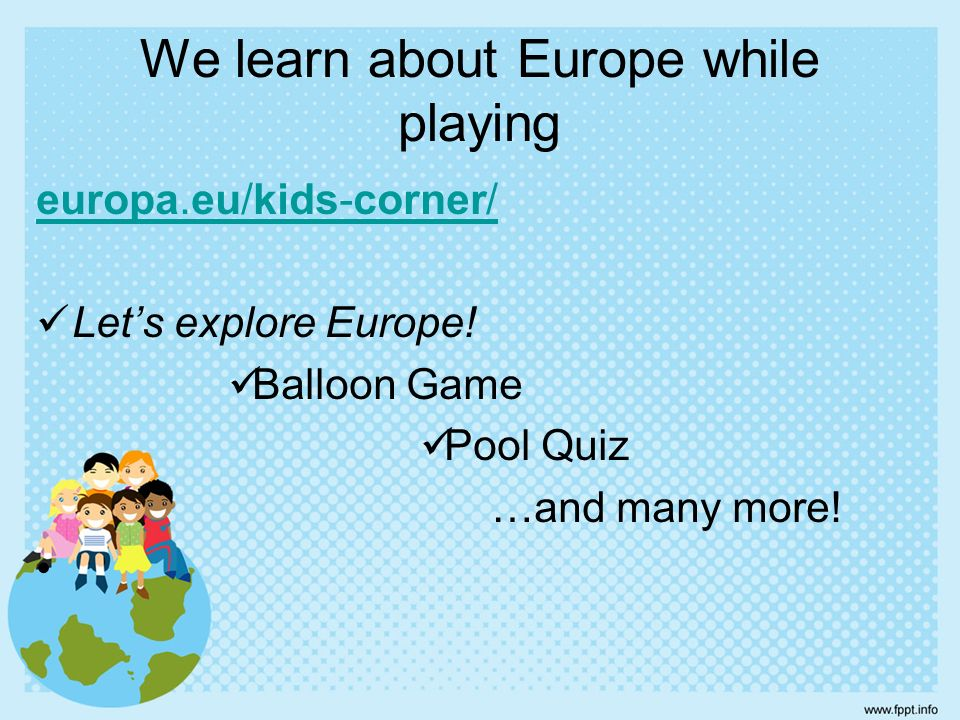 europa.eu/kids-corner/ Let's explore Europe. Balloon Game Pool Quiz …and many more.
