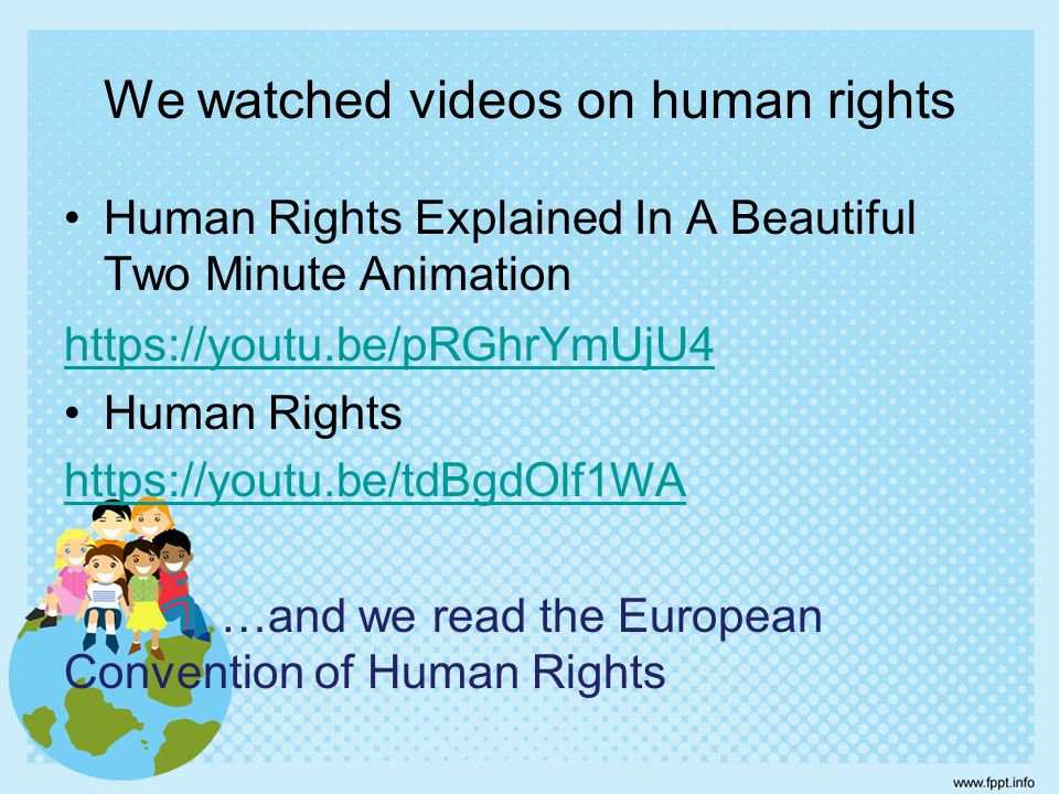 We watched videos on human rights Human Rights Explained In A Beautiful Two Minute Animation https://youtu.be/pRGhrYmUjU4 Human Rights https://youtu.b