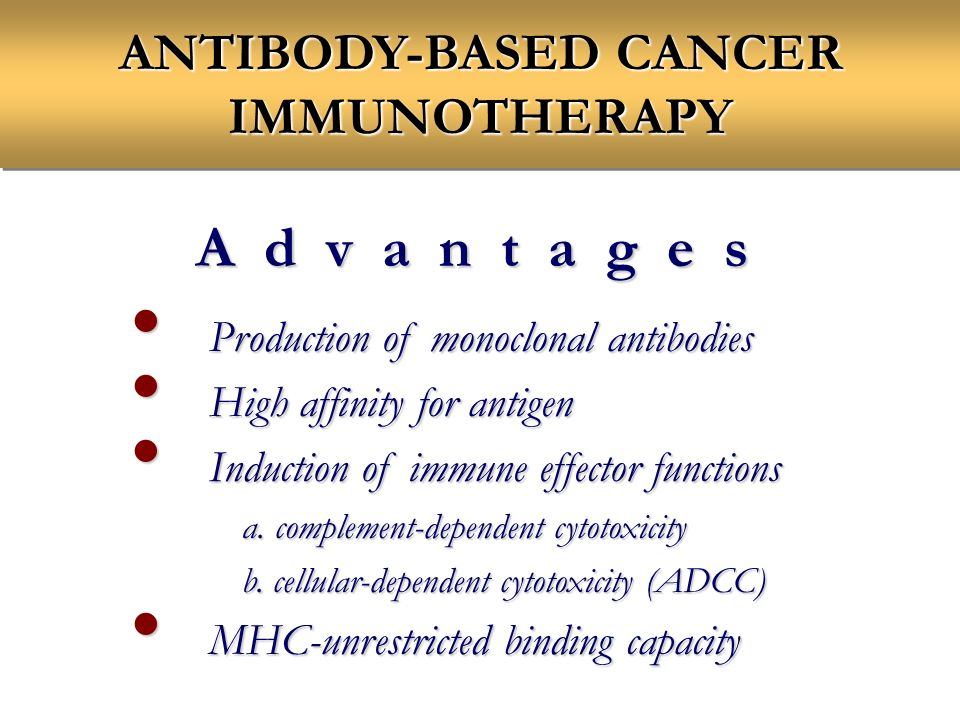 ANTIBODY-BASED CANCER IMMUNOTHERAPY A d v a n t a g e s Production of monoclonal antibodies Production of monoclonal antibodies High affinity for antigen High affinity for antigen Induction of immune effector functions Induction of immune effector functions a.