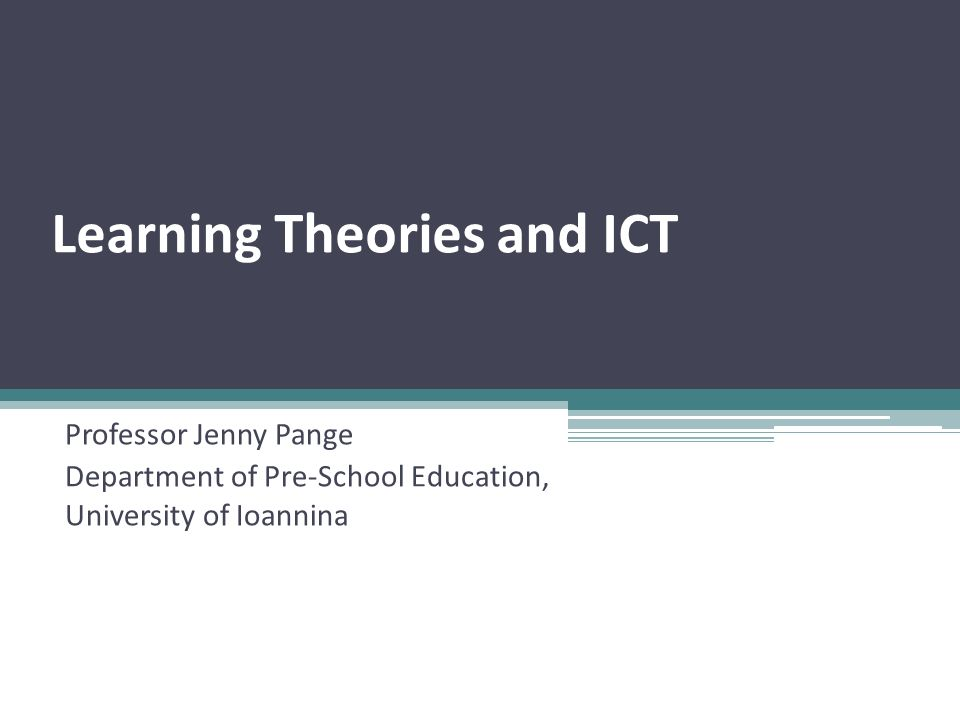 Learning Theories and ICT Professor Jenny Pange Department of Pre-School Education, University of Ioannina