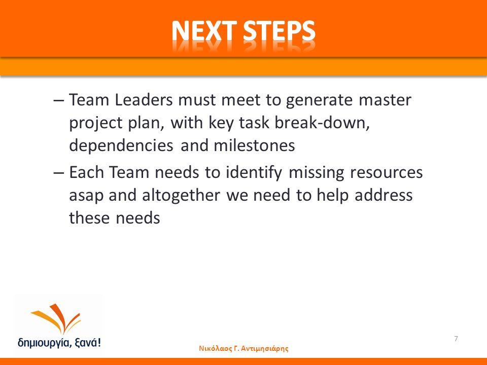 – Team Leaders must meet to generate master project plan, with key task break-down, dependencies and milestones – Each Team needs to identify missing resources asap and altogether we need to help address these needs Νικόλαος Γ.