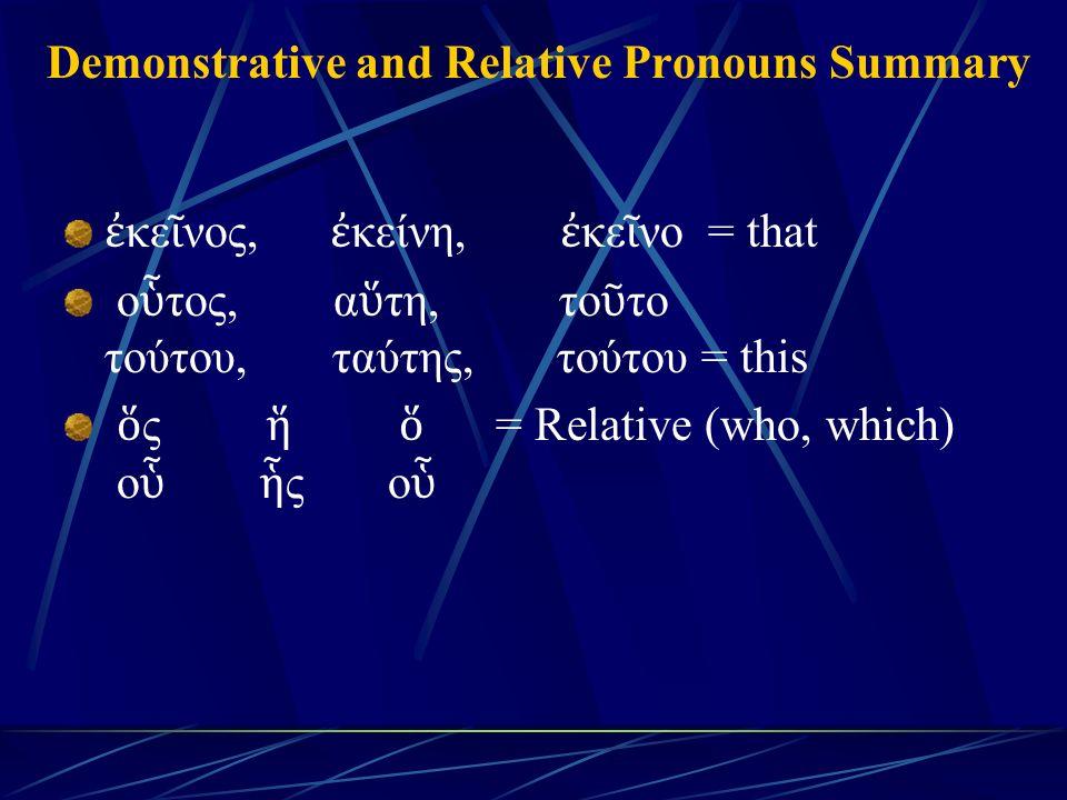 Demonstrative and Relative Pronouns Summary ἐ κε ῖ νος, ἐ κείνη, ἐ κε ῖ νο = that ο ὗ τος, α ὕ τη, το ῦ το τούτου, ταύτης, τούτου = this ὅ ς ἥ ὅ = Relative (who, which) ο ὗ ἧ ς ο ὗ