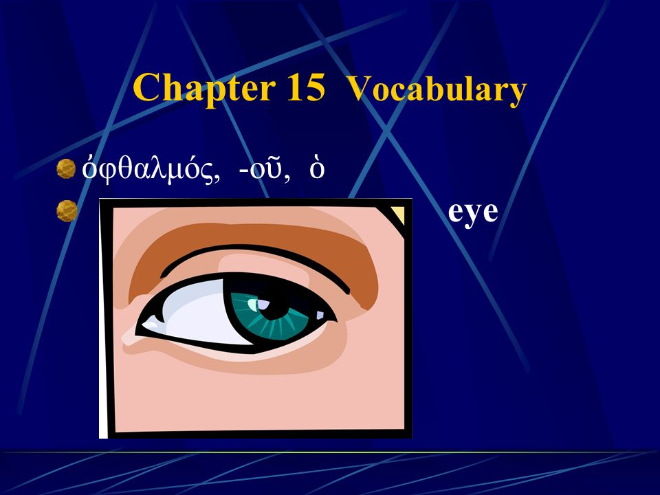 Chapter 15 Vocabulary ὀ φθαλμός, -ο ῦ, ὁ eye
