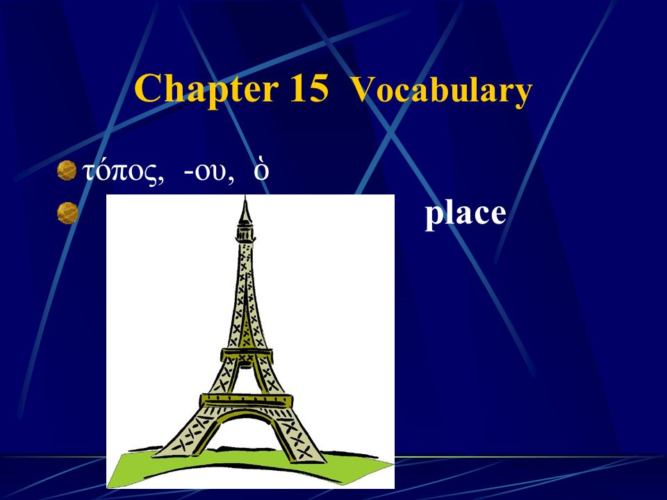 Chapter 15 Vocabulary τόπος, -ου, ὁ place