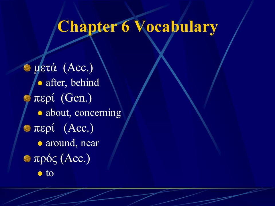 Chapter 6 Vocabulary μετά (Acc.) after, behind περί (Gen.) about, concerning περί (Acc.) around, near πρός (Acc.) to