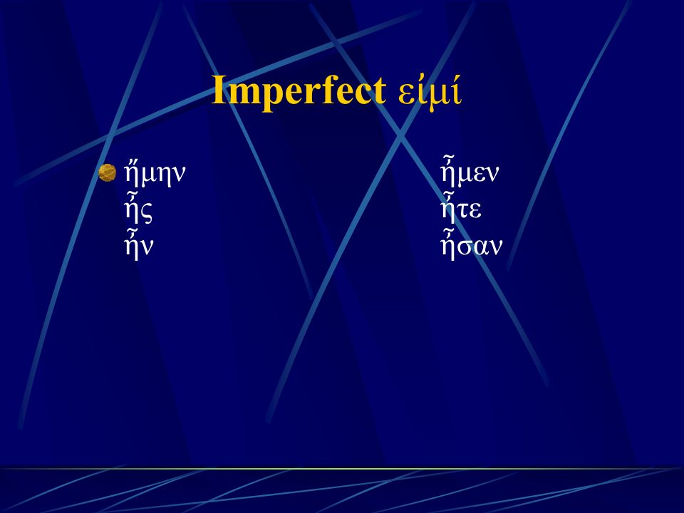 Imperfect ε ἰ μί ἤ μην ἦ μεν ἦ ς ἦ τε ἦ ν ἦ σαν
