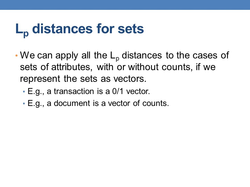 L p distances for sets We can apply all the L p distances to the cases of sets of attributes, with or without counts, if we represent the sets as vect
