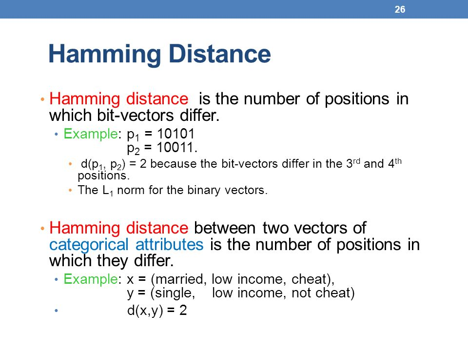 26 Hamming Distance Hamming distance is the number of positions in which bit-vectors differ. Example: p 1 = 10101 p 2 = 10011. d(p 1, p 2 ) = 2 becaus