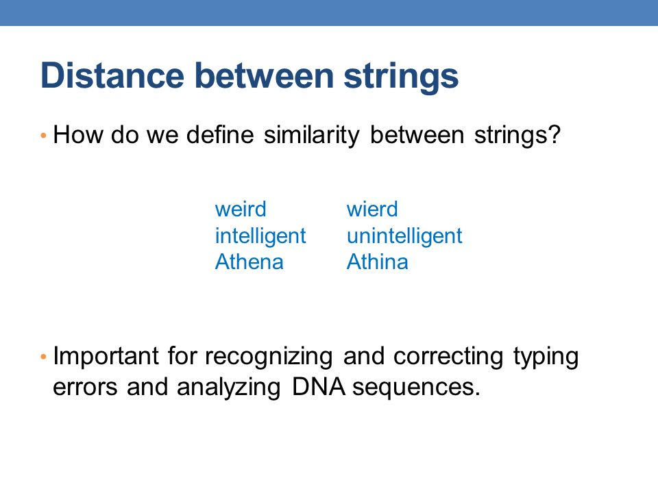 Distance between strings How do we define similarity between strings? Important for recognizing and correcting typing errors and analyzing DNA sequenc