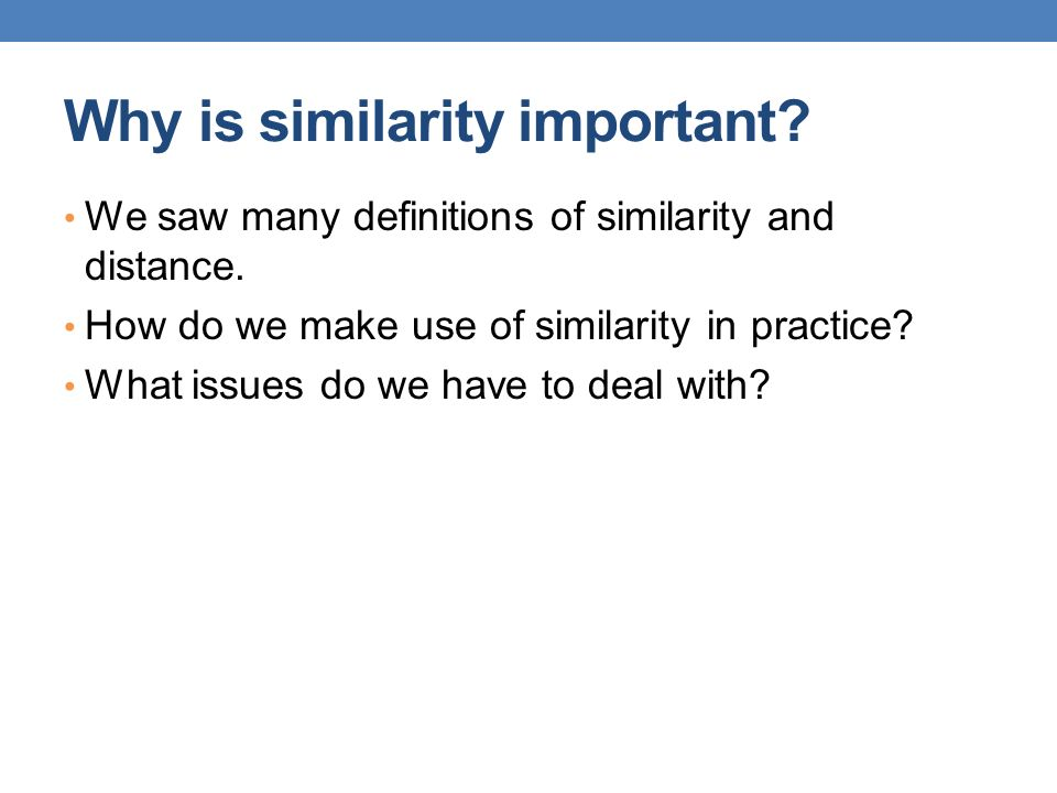 Why is similarity important? We saw many definitions of similarity and distance. How do we make use of similarity in practice? What issues do we have