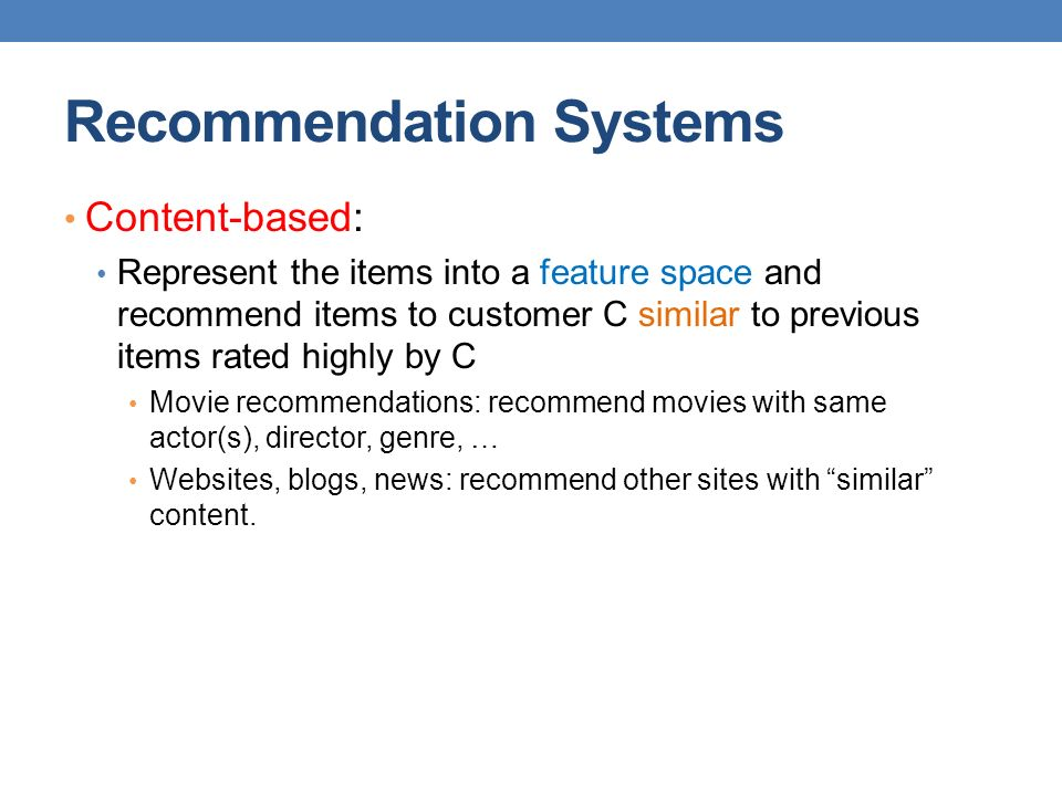 Recommendation Systems Content-based: Represent the items into a feature space and recommend items to customer C similar to previous items rated highl