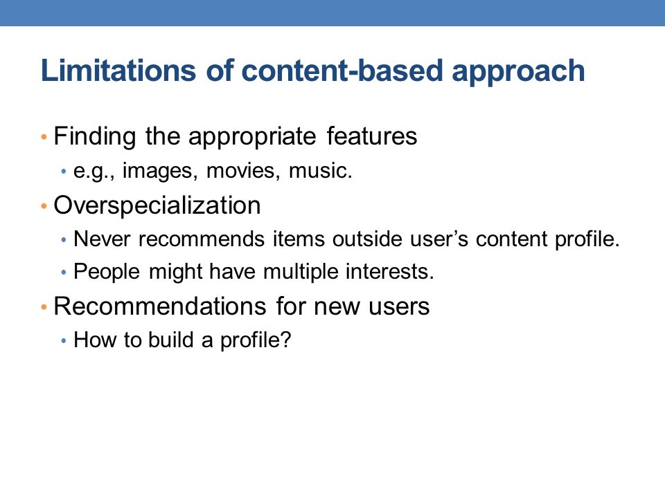 Limitations of content-based approach Finding the appropriate features e.g., images, movies, music. Overspecialization Never recommends items outside