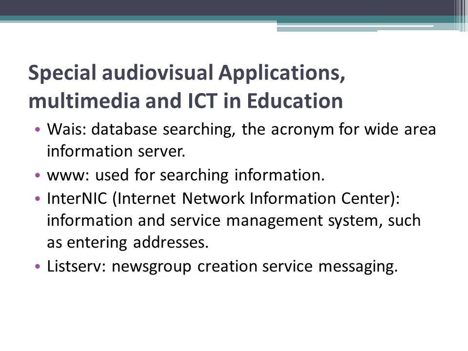 Special audiovisual Applications, multimedia and ICT in Education Wais: database searching, the acronym for wide area information server. www: used fo