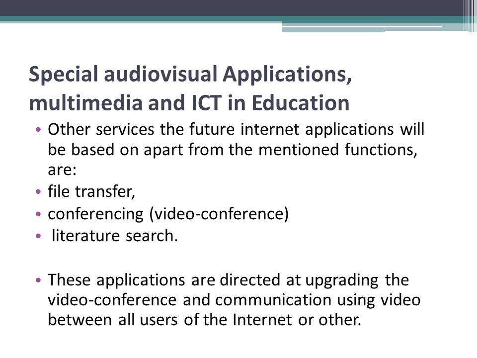 Special audiovisual Applications, multimedia and ICT in Education Other services the future internet applications will be based on apart from the mentioned functions, are: file transfer, conferencing (video-conference) literature search.