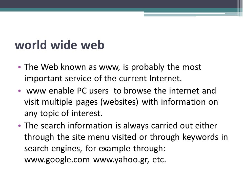 world wide web The Web known as www, is probably the most important service of the current Internet. www enable PC users to browse the internet and vi