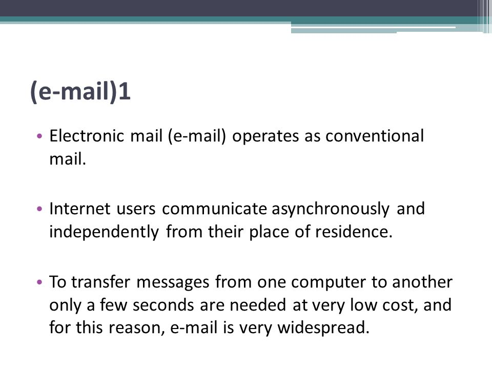 (e-mail)1 Electronic mail (e-mail) operates as conventional mail. Internet users communicate asynchronously and independently from their place of resi