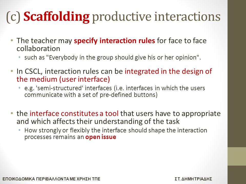 ΕΠΟΙΚΟΔΟΜΙΚΑ ΠΕΡΙΒΑΛΛΟΝΤΑ ΜΕ ΧΡΗΣΗ ΤΠΕΣΤ. ΔΗΜΗΤΡΙΑΔΗΣ (c) Scaffolding productive interactions The teacher may specify interaction rules for face to fa