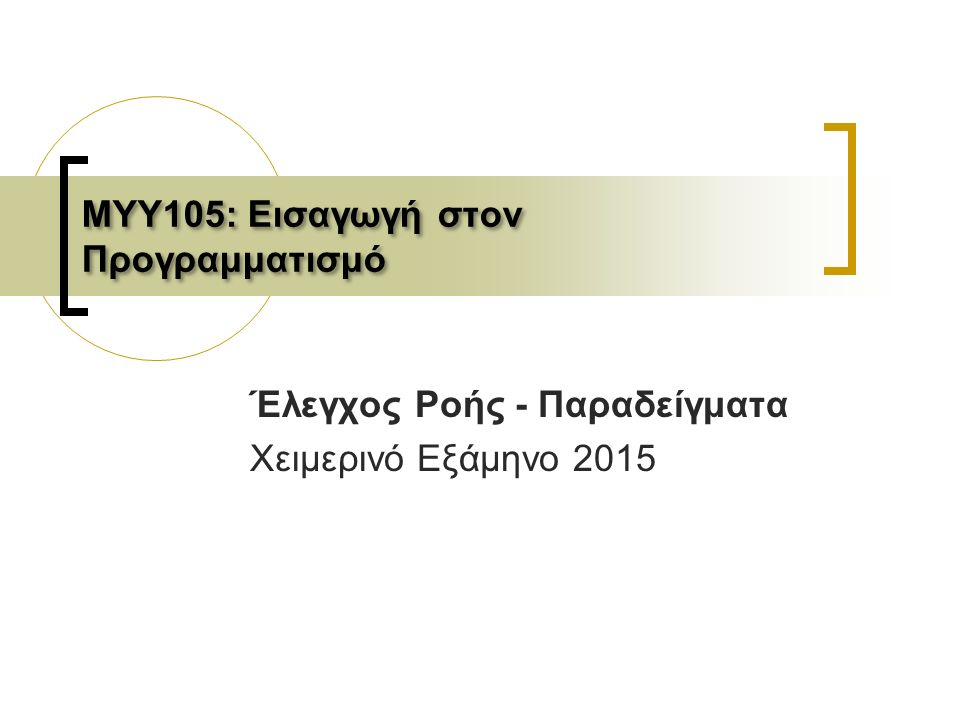 ΜΥΥ105: Εισαγωγή στον Προγραμματισμό Έλεγχος Ροής - Παραδείγματα Χειμερινό Εξάμηνο 2015