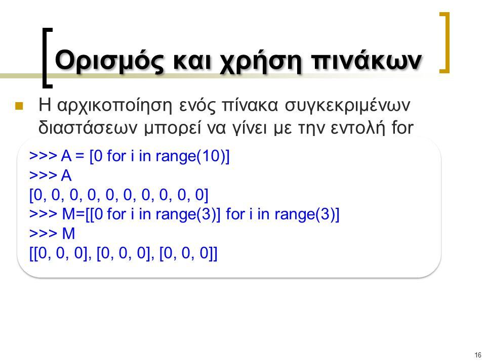 Ορισμός και χρήση πινάκων 16 Η αρχικοποίηση ενός πίνακα συγκεκριμένων διαστάσεων μπορεί να γίνει με την εντολή for >>> A = [0 for i in range(10)] >>> A [0, 0, 0, 0, 0, 0, 0, 0, 0, 0] >>> M=[[0 for i in range(3)] for i in range(3)] >>> M [[0, 0, 0], [0, 0, 0], [0, 0, 0]] >>> A = [0 for i in range(10)] >>> A [0, 0, 0, 0, 0, 0, 0, 0, 0, 0] >>> M=[[0 for i in range(3)] for i in range(3)] >>> M [[0, 0, 0], [0, 0, 0], [0, 0, 0]]