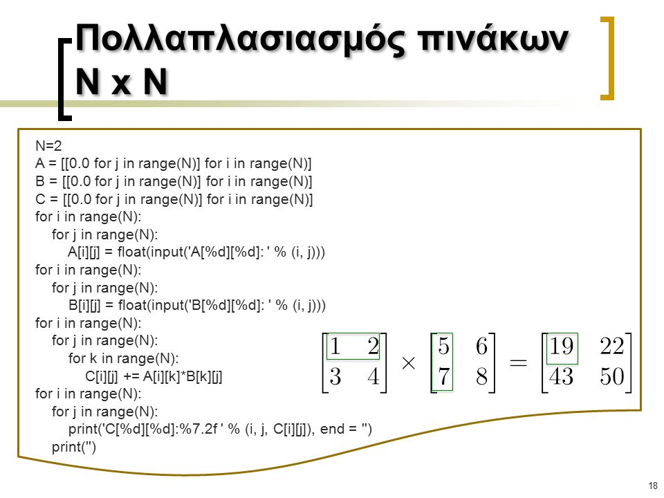Πολλαπλασιασμός πινάκων N x N 18 N=2 A = [[0.0 for j in range(N)] for i in range(N)] B = [[0.0 for j in range(N)] for i in range(N)] C = [[0.0 for j in range(N)] for i in range(N)] for i in range(N): for j in range(N): A[i][j] = float(input( A[%d][%d]: % (i, j))) for i in range(N): for j in range(N): B[i][j] = float(input( B[%d][%d]: % (i, j))) for i in range(N): for j in range(N): for k in range(N): C[i][j] += A[i][k]*B[k][j] for i in range(N): for j in range(N): print( C[%d][%d]:%7.2f % (i, j, C[i][j]), end = ) print( )
