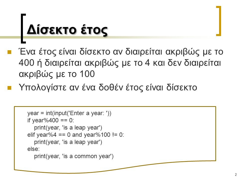 Δίσεκτο έτος Ένα έτος είναι δίσεκτο αν διαιρείται ακριβώς με το 400 ή διαιρείται ακριβώς με το 4 και δεν διαιρείται ακριβώς με το 100 Υπολογίστε αν ένα δοθέν έτος είναι δίσεκτο 2 year = int(input( Enter a year: )) if year%400 == 0: print(year, is a leap year ) elif year%4 == 0 and year%100 != 0: print(year, is a leap year ) else: print(year, is a common year )