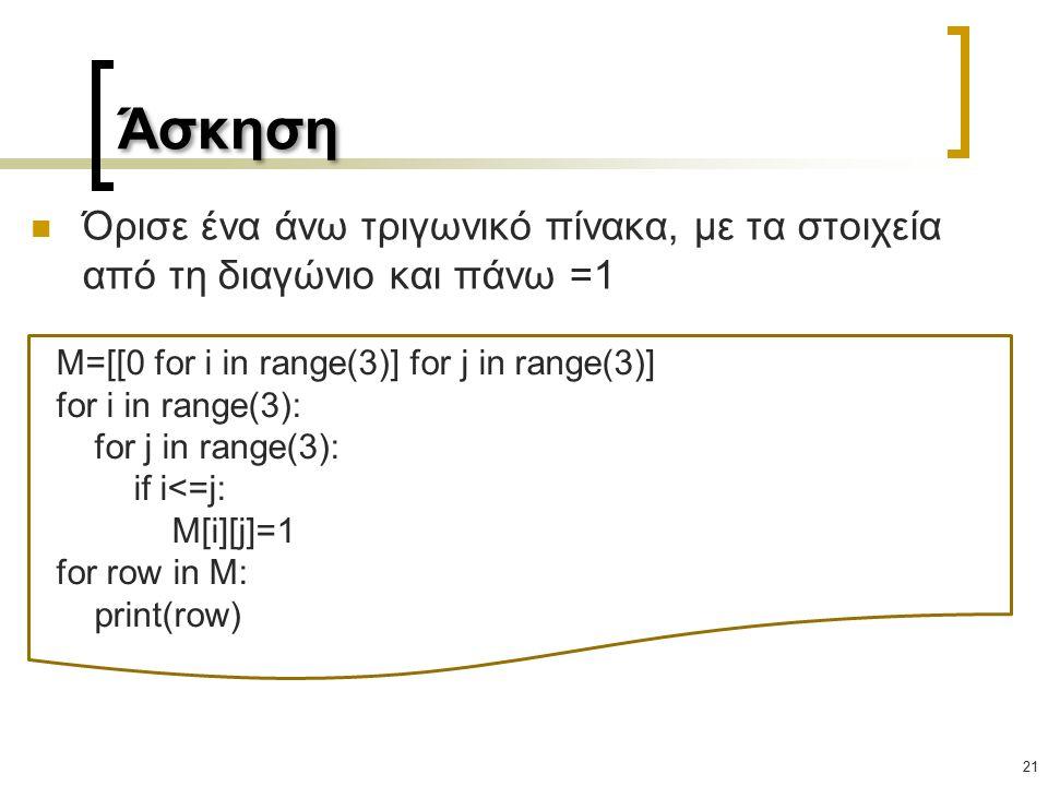 Άσκηση 21 Όρισε ένα άνω τριγωνικό πίνακα, με τα στοιχεία από τη διαγώνιο και πάνω =1 M=[[0 for i in range(3)] for j in range(3)] for i in range(3): for j in range(3): if i<=j: M[i][j]=1 for row in M: print(row)