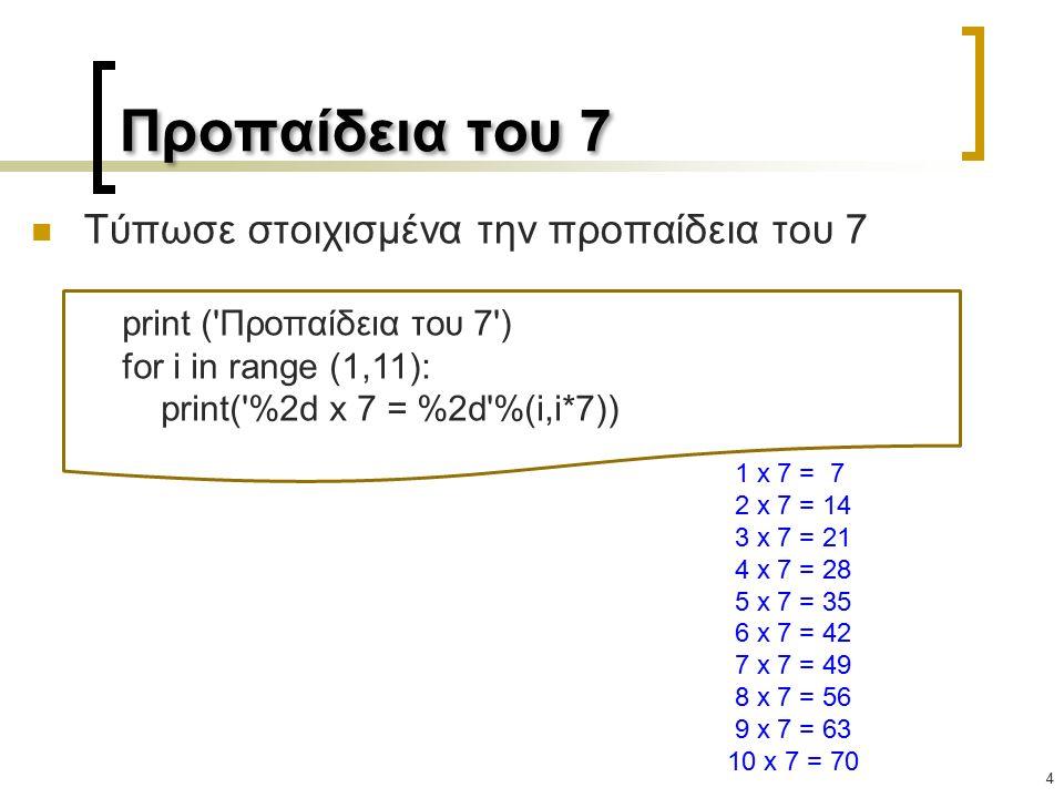 Προπαίδεια του 7 Τύπωσε στοιχισμένα την προπαίδεια του 7 4 print ( Προπαίδεια του 7 ) for i in range (1,11): print( %2d x 7 = %2d %(i,i*7)) 1 x 7 = 7 2 x 7 = 14 3 x 7 = 21 4 x 7 = 28 5 x 7 = 35 6 x 7 = 42 7 x 7 = 49 8 x 7 = 56 9 x 7 = 63 10 x 7 = 70