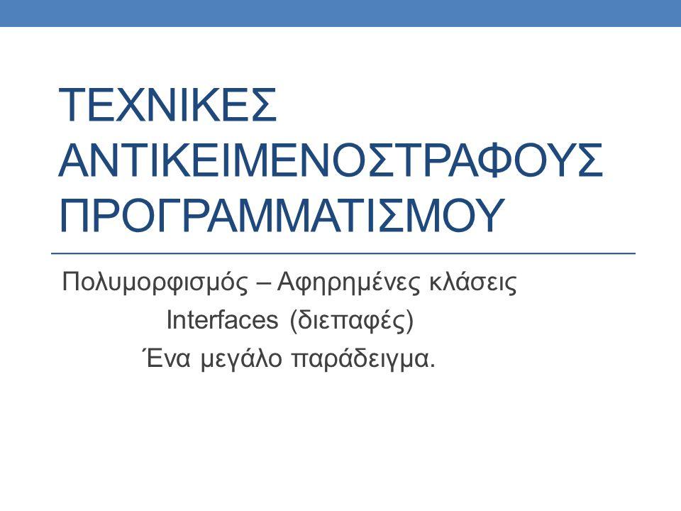 ΤΕΧΝΙΚΕΣ ΑΝΤΙΚΕΙΜΕΝΟΣΤΡΑΦΟΥΣ ΠΡΟΓΡΑΜΜΑΤΙΣΜΟΥ Πολυμορφισμός – Αφηρημένες κλάσεις Interfaces (διεπαφές) Ένα μεγάλο παράδειγμα.