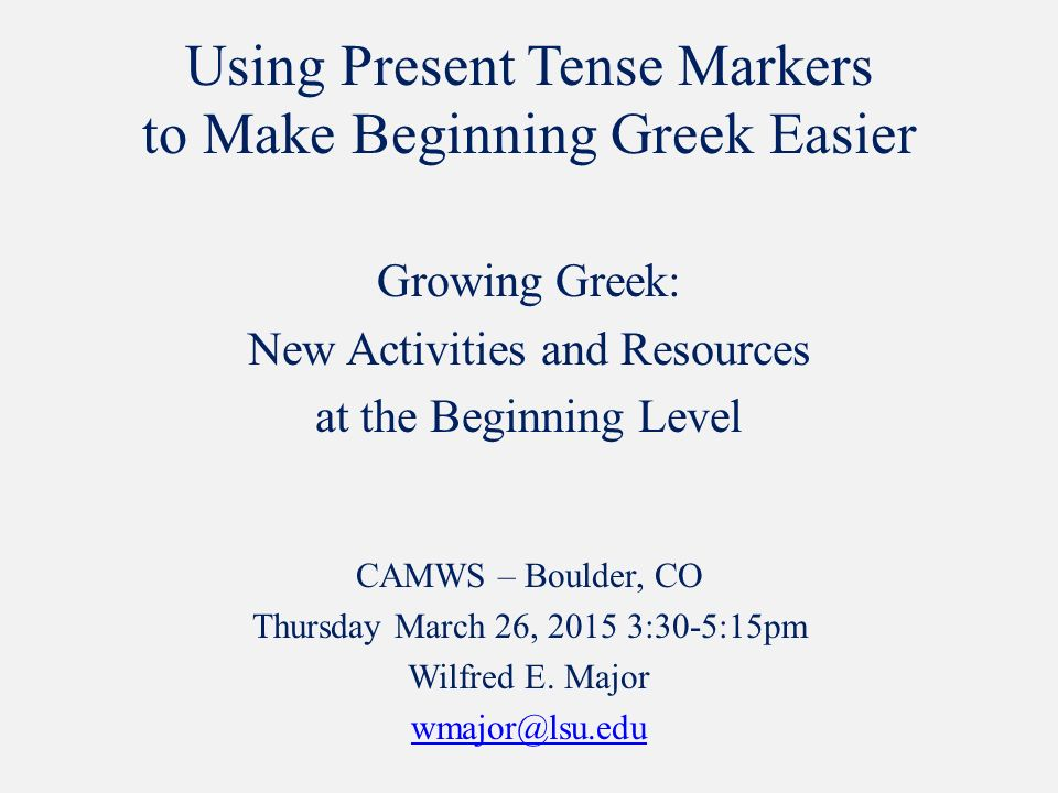 Using Present Tense Markers to Make Beginning Greek Easier Growing Greek: New Activities and Resources at the Beginning Level CAMWS – Boulder, CO Thursday March 26, 2015 3:30-5:15pm Wilfred E.