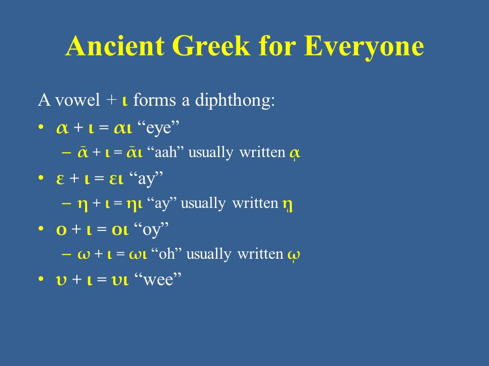 Ancient Greek for Everyone A vowel + ι forms a diphthong: α + ι = αι eye – ᾱ + ι = ᾱι aah usually written ᾳ ε + ι = ει ay – η + ι = ηι ay usually written ῃ ο + ι = οι oy – ω + ι = ωι oh usually written ῳ υ + ι = υι wee