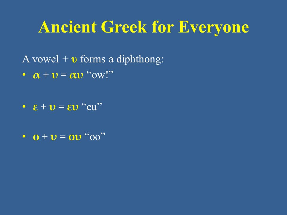 "Ancient Greek for Everyone A vowel + υ forms a diphthong: α + υ = αυ ""ow!"" ε + υ = ευ ""eu"" ο + υ = ου ""oo"""