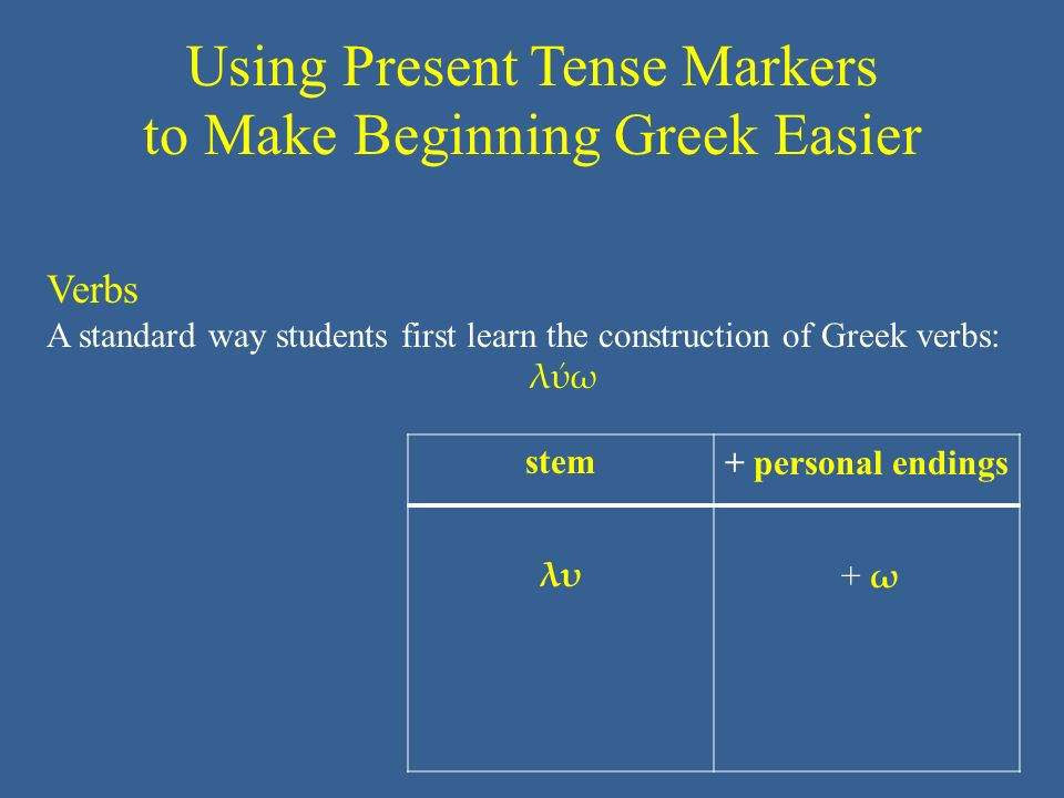 Using Present Tense Markers to Make Beginning Greek Easier stem+ personal endings λυ + ω+ ω Verbs A standard way students first learn the construction