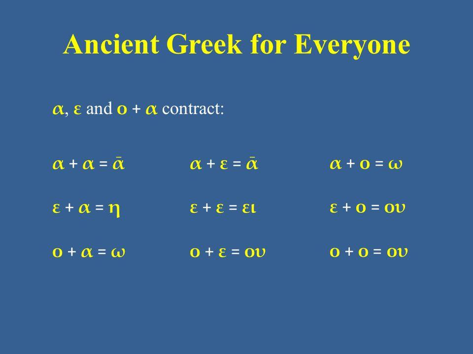 Ancient Greek for Everyone α, ε and ο + α contract: α + α = ᾱ ε + α = η ο + α = ω α + ε = ᾱ ε + ε = ει ο + ε = ου α + ο = ω ε + ο = ου ο + ο = ου