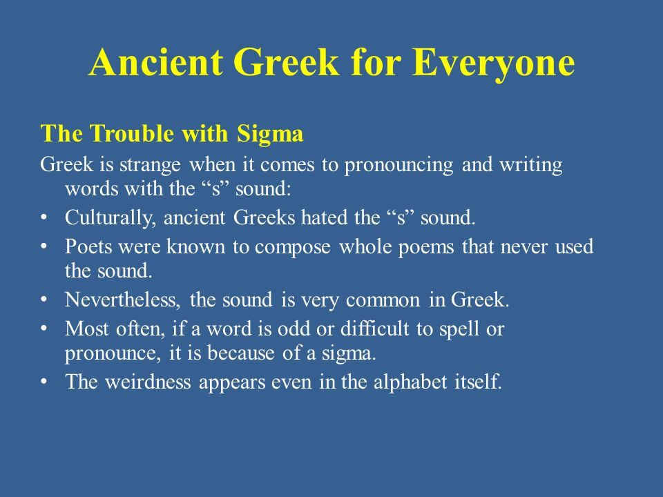 "Ancient Greek for Everyone The Trouble with Sigma Greek is strange when it comes to pronouncing and writing words with the ""s"" sound: Culturally, anci"