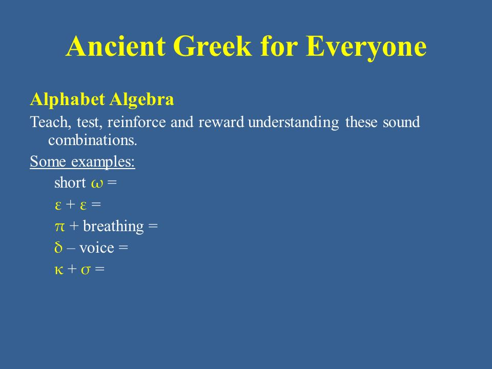 Ancient Greek for Everyone Alphabet Algebra Teach, test, reinforce and reward understanding these sound combinations. Some examples: short ω = ε + ε =