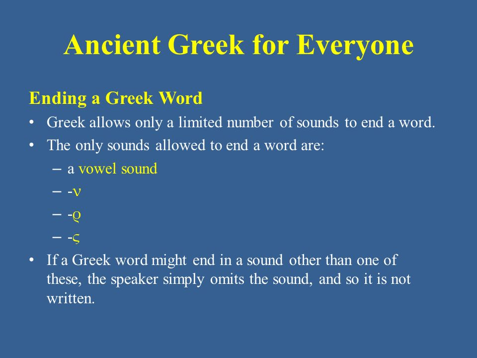 Ancient Greek for Everyone Ending a Greek Word Greek allows only a limited number of sounds to end a word. The only sounds allowed to end a word are: