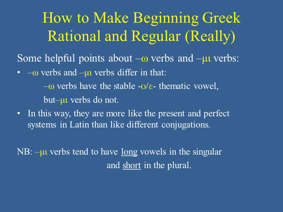 How to Make Beginning Greek Rational and Regular (Really) Some helpful points about –ω verbs and –μι verbs: –ω verbs and –μι verbs differ in that: –ω verbs have the stable - ο / ε - thematic vowel, but–μι verbs do not.