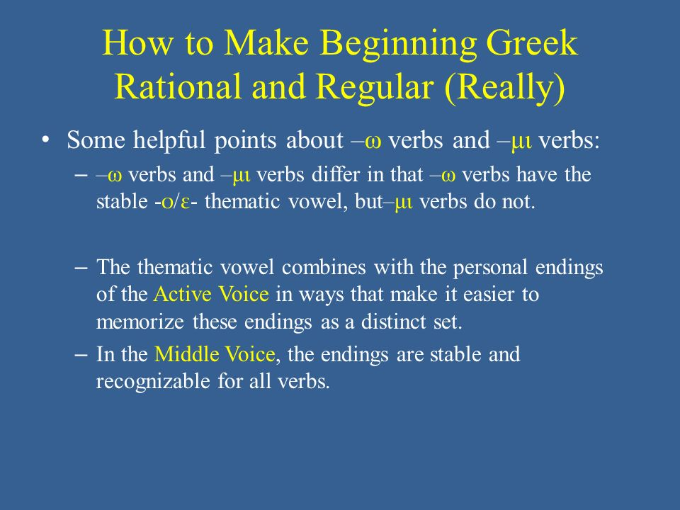 How to Make Beginning Greek Rational and Regular (Really) Some helpful points about –ω verbs and –μι verbs: – –ω verbs and –μι verbs differ in that –ω verbs have the stable - ο / ε - thematic vowel, but–μι verbs do not.