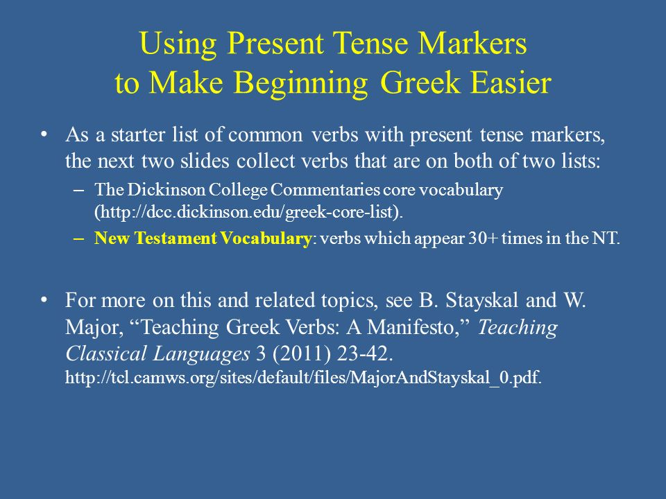 Using Present Tense Markers to Make Beginning Greek Easier As a starter list of common verbs with present tense markers, the next two slides collect verbs that are on both of two lists: – The Dickinson College Commentaries core vocabulary (http://dcc.dickinson.edu/greek-core-list).