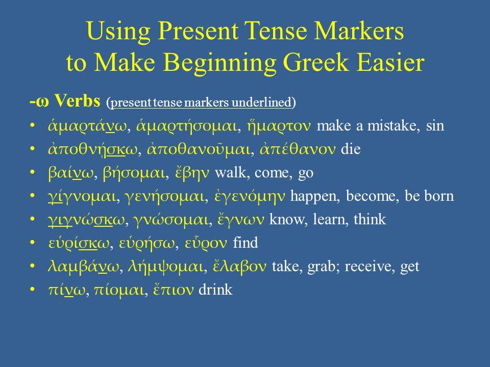 Using Present Tense Markers to Make Beginning Greek Easier -ω Verbs (present tense markers underlined) ἁμαρτάνω, ἁμαρτήσομαι, ἥμαρτον make a mistake, sin ἀποθνῄσκω, ἀποθανοῦμαι, ἀπέθανον die βαίνω, βήσομαι, ἔβην walk, come, go γίγνομαι, γενήσομαι, ἐγενόμην happen, become, be born γιγνώσκω, γνώσομαι, ἔγνων know, learn, think εὑρίσκω, εὑρήσω, εὗρον find λαμβάνω, λήμψομαι, ἔλαβον take, grab; receive, get πίνω, πίομαι, ἔπιον drink
