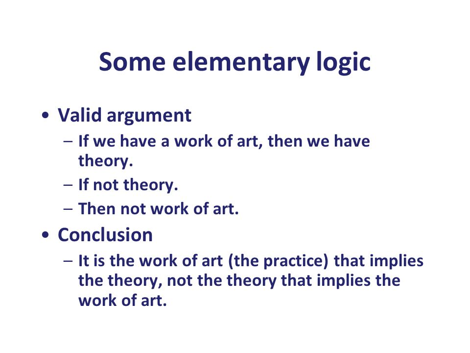 Some elementary logic Valid argument –If we have a work of art, then we have theory. –If not theory. –Then not work of art. Conclusion –It is the work