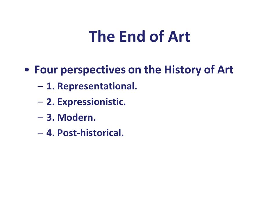 The End of Art Four perspectives on the History of Art –1. Representational. –2. Expressionistic. –3. Modern. –4. Post-historical.