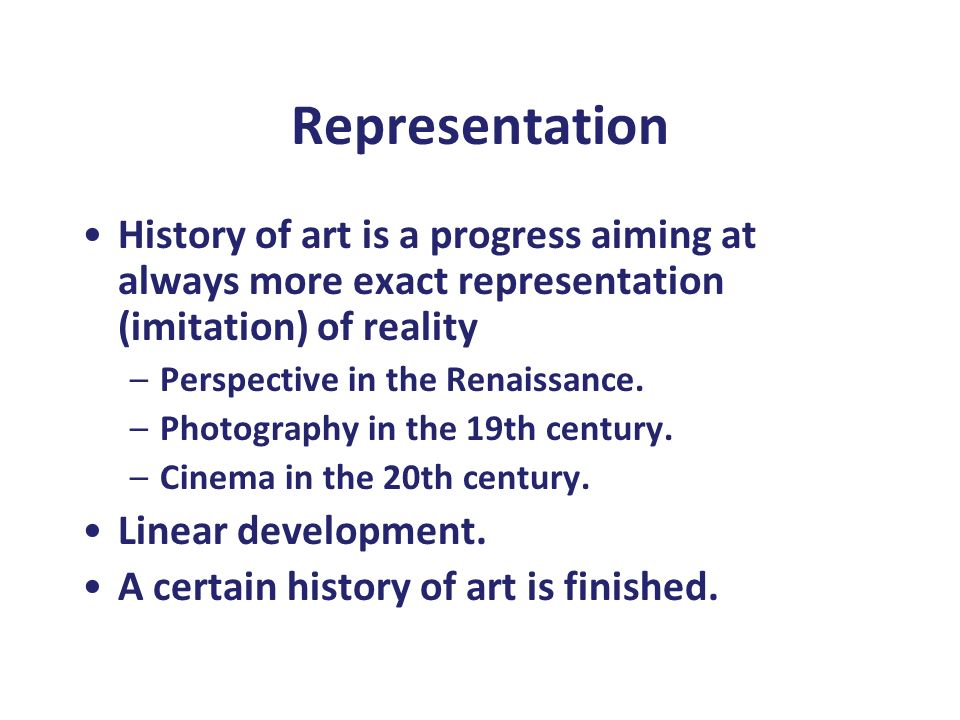 Representation History of art is a progress aiming at always more exact representation (imitation) of reality –Perspective in the Renaissance. –Photog