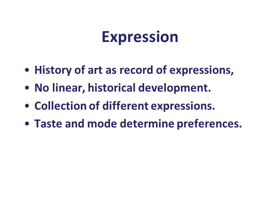 Expression History of art as record of expressions, No linear, historical development. Collection of different expressions. Taste and mode determine p