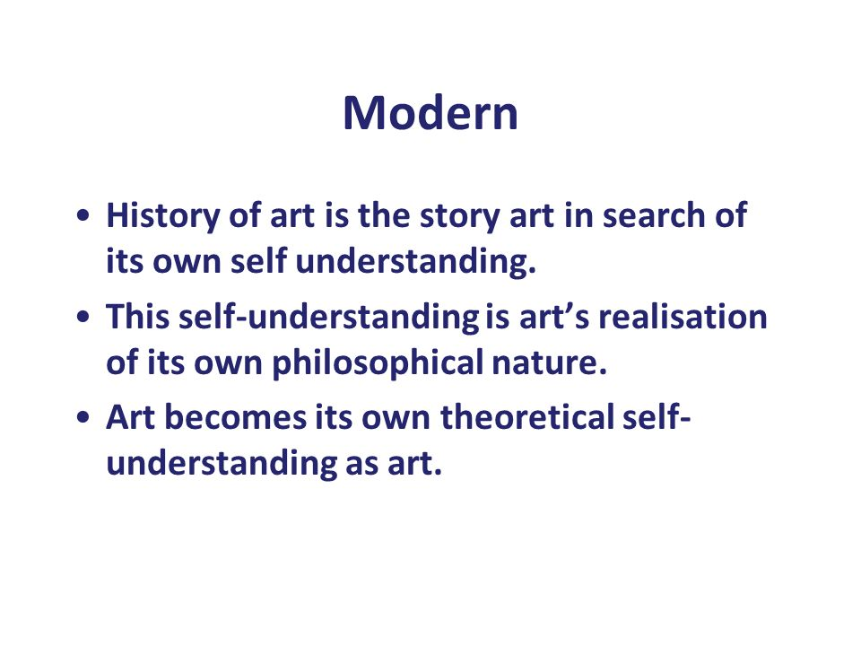 Modern History of art is the story art in search of its own self understanding. This self-understanding is art's realisation of its own philosophical