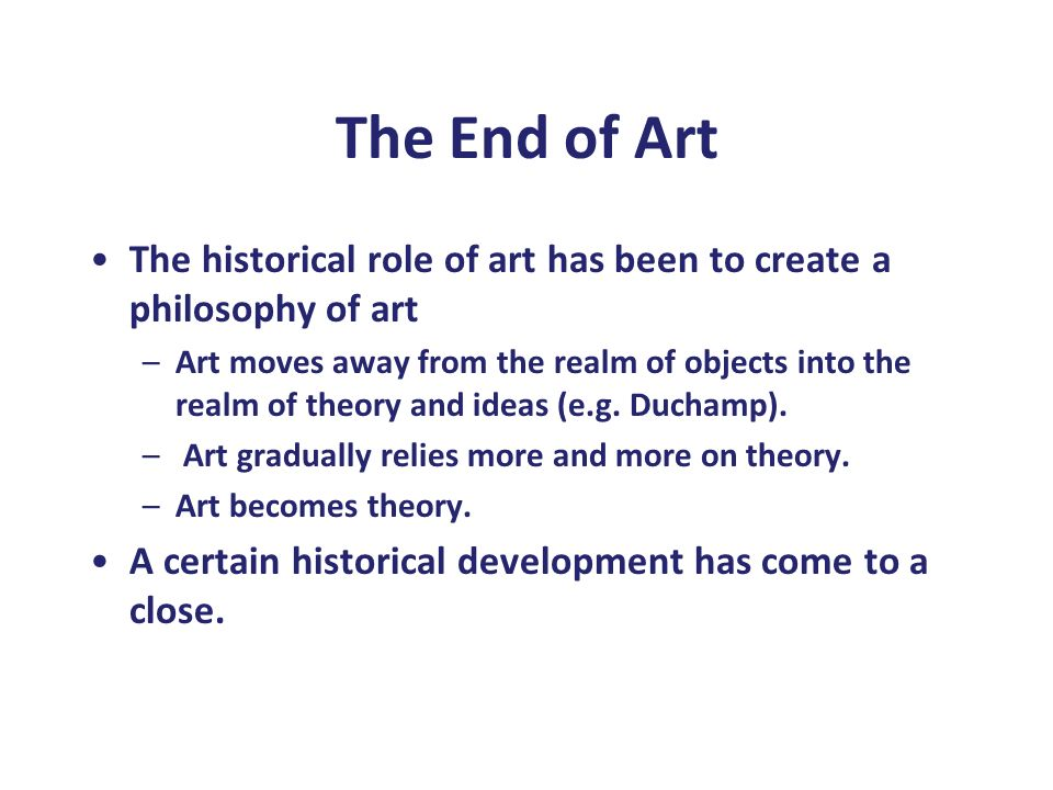 The End of Art The historical role of art has been to create a philosophy of art –Art moves away from the realm of objects into the realm of theory an