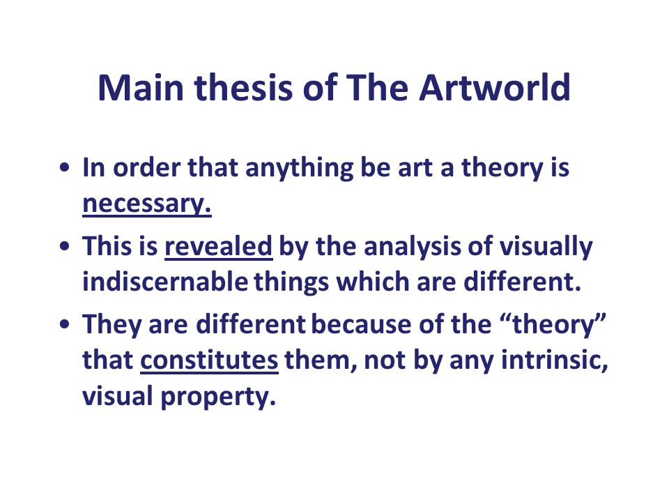 Main thesis of The Artworld In order that anything be art a theory is necessary. This is revealed by the analysis of visually indiscernable things whi